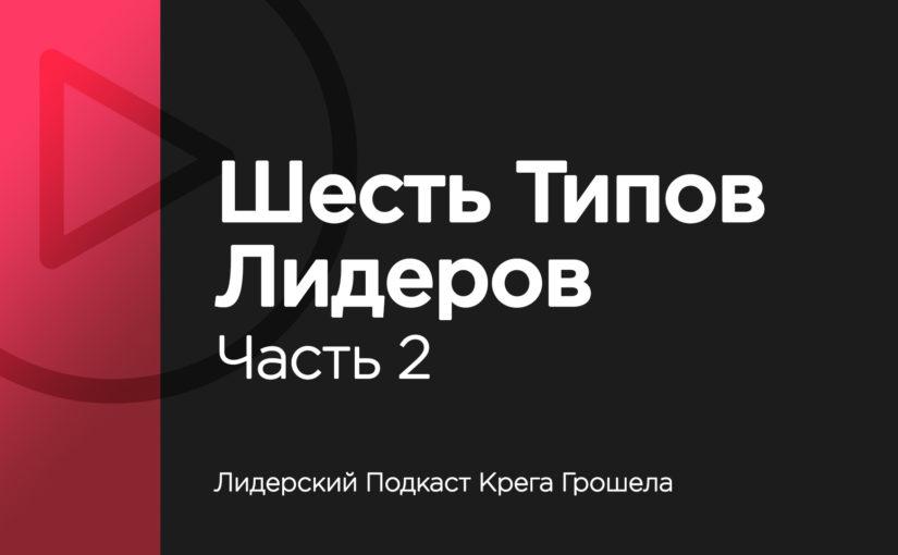 Лидерский подкаст Крега Грошела — Шесть типов лидеров. Часть 2